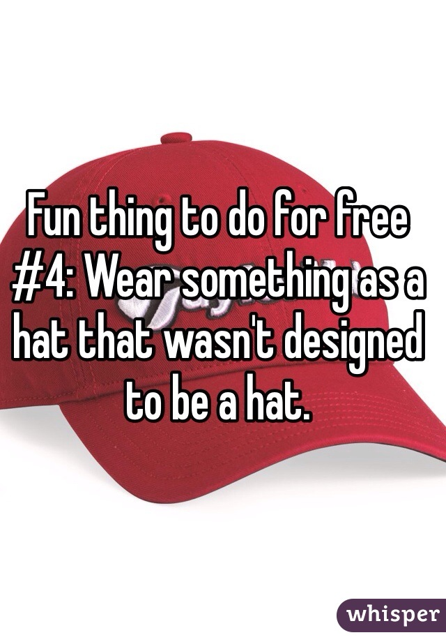 Fun thing to do for free #4: Wear something as a hat that wasn't designed to be a hat.