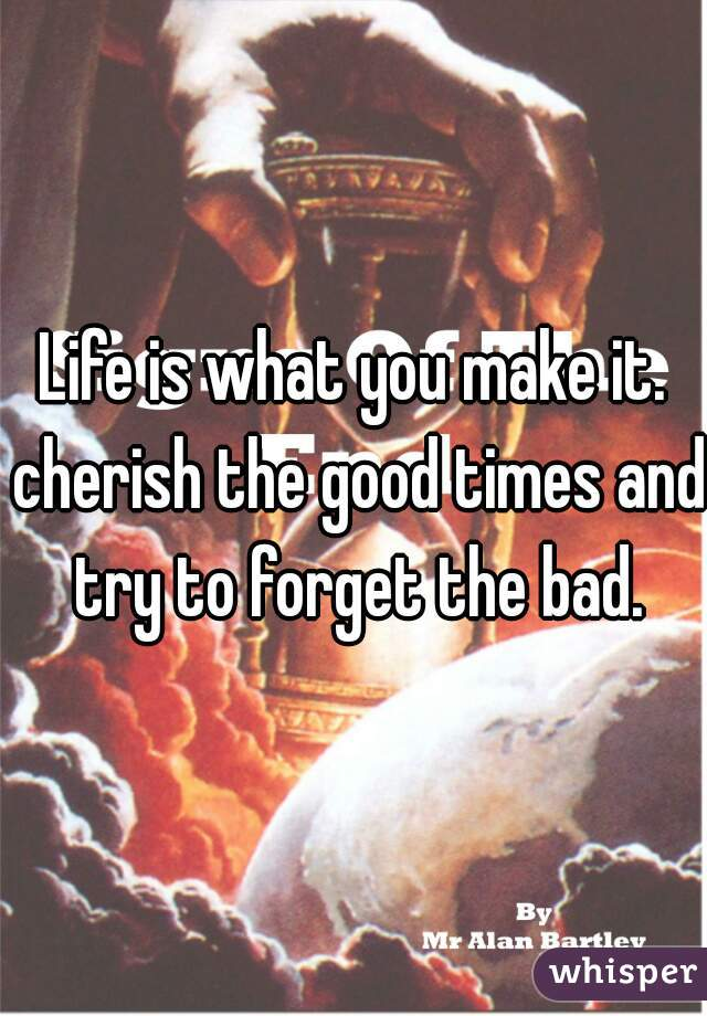 Life is what you make it. cherish the good times and try to forget the bad.