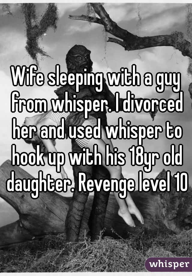 Wife sleeping with a guy from whisper. I divorced her and used whisper to hook up with his 18yr old daughter. Revenge level 10