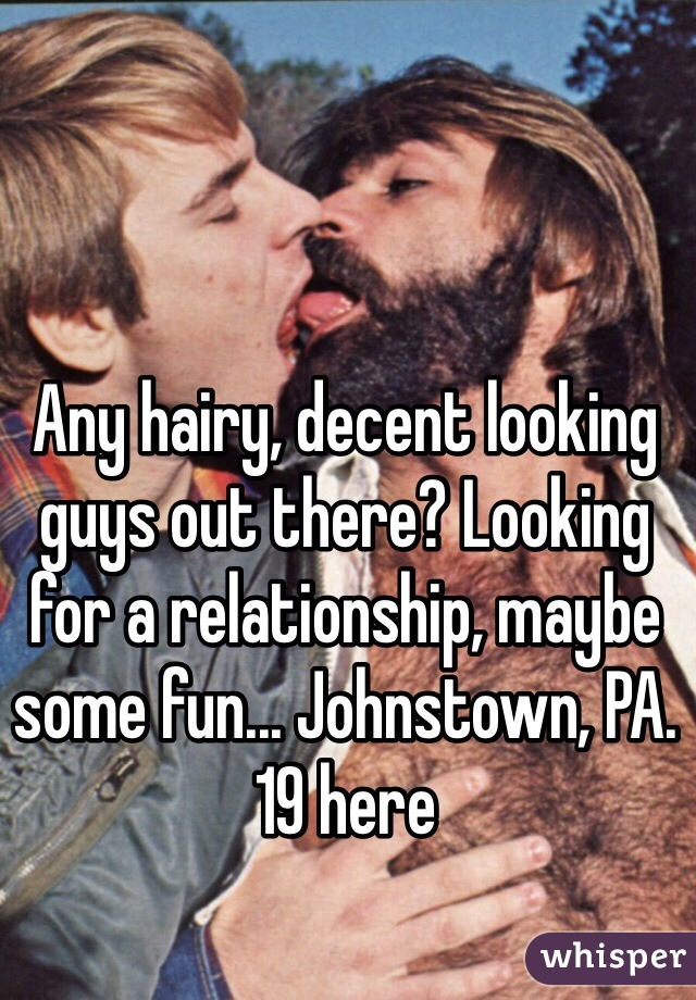 Any hairy, decent looking guys out there? Looking for a relationship, maybe some fun... Johnstown, PA. 19 here