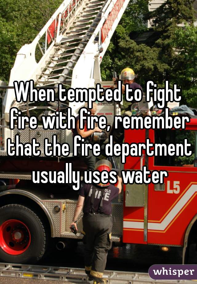 When tempted to fight fire with fire, remember that the fire department usually uses water