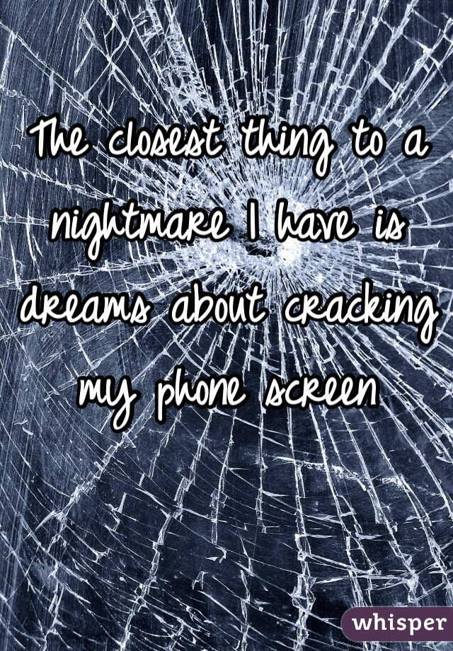 The closest thing to a nightmare I have is dreams about cracking my phone screen