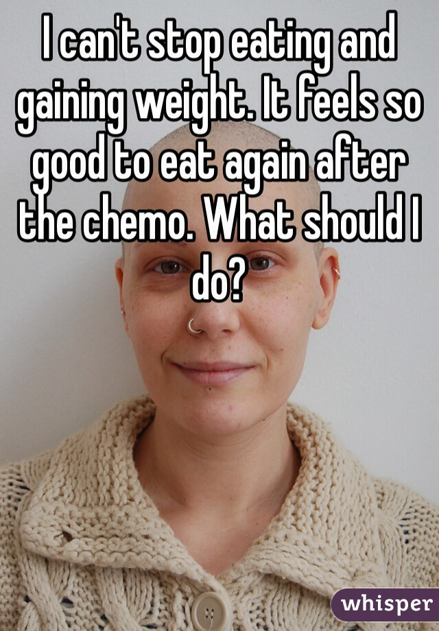 I can't stop eating and gaining weight. It feels so good to eat again after the chemo. What should I do?