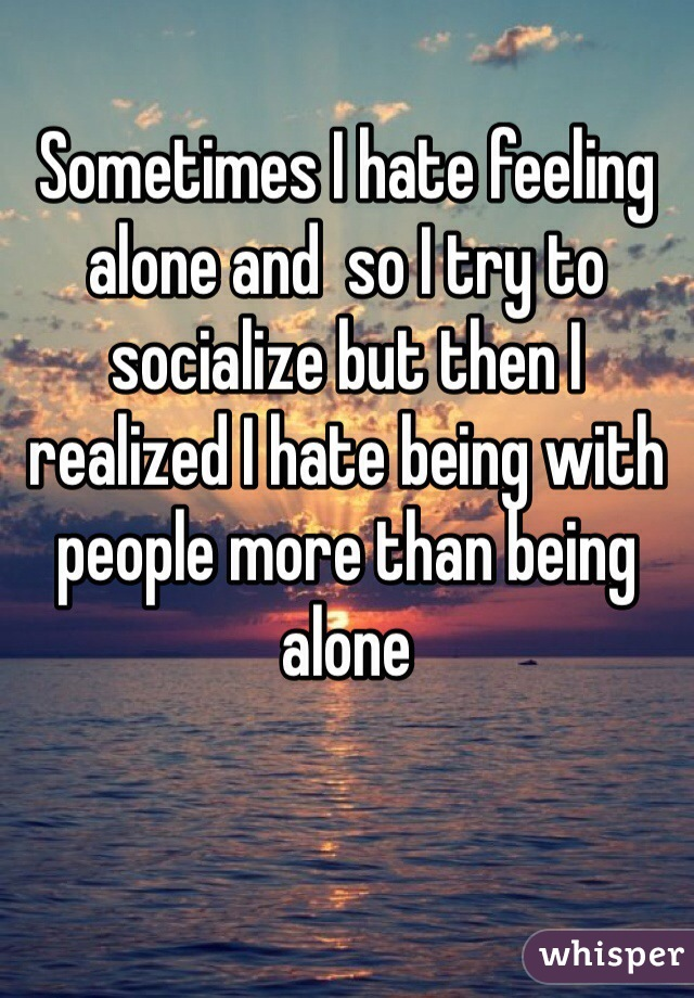 Sometimes I hate feeling alone and  so I try to socialize but then I realized I hate being with people more than being alone