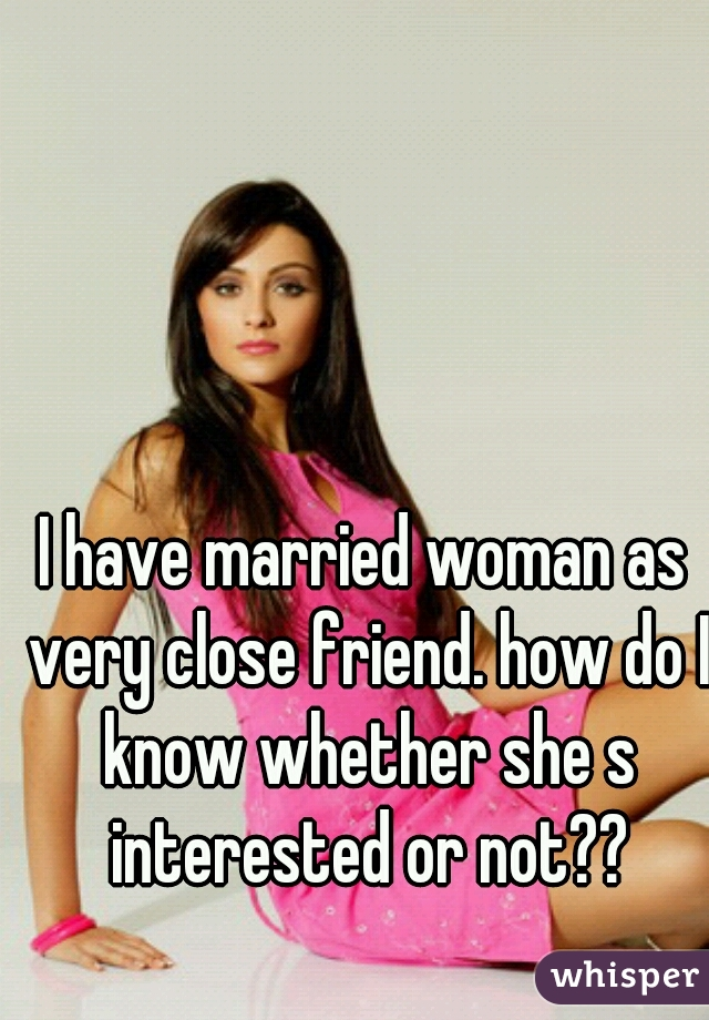 I have married woman as very close friend. how do I know whether she s interested or not??