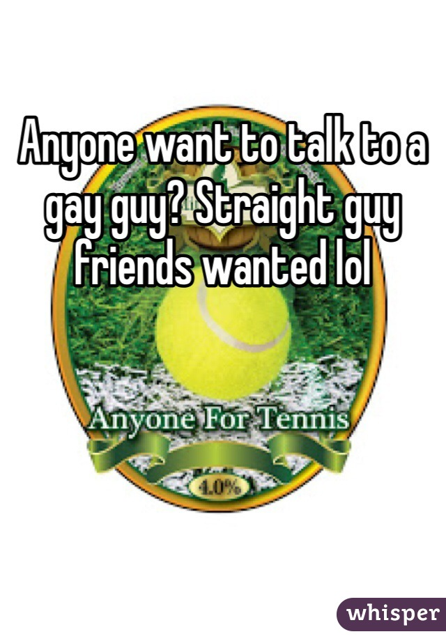Anyone want to talk to a gay guy? Straight guy friends wanted lol