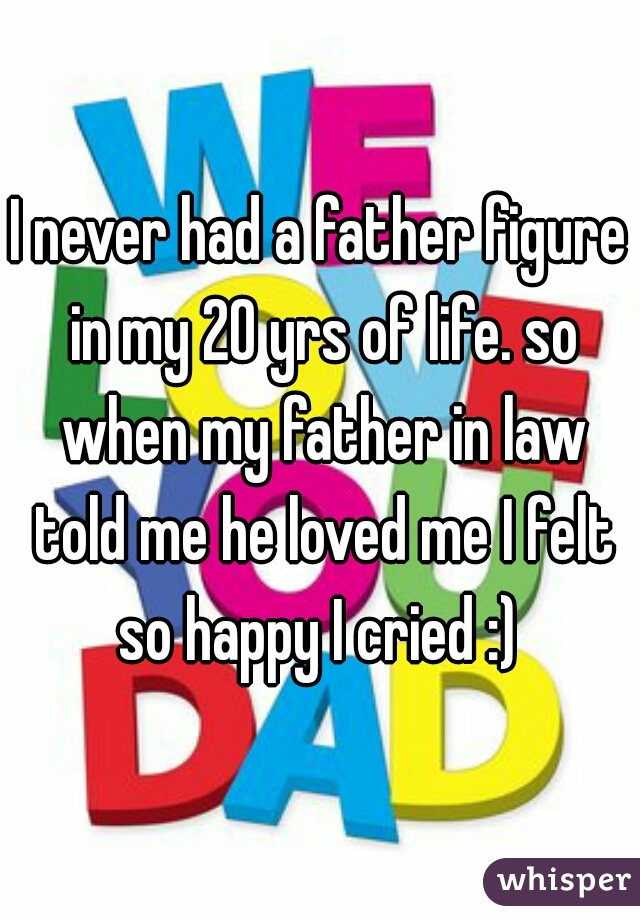 I never had a father figure in my 20 yrs of life. so when my father in law told me he loved me I felt so happy I cried :)