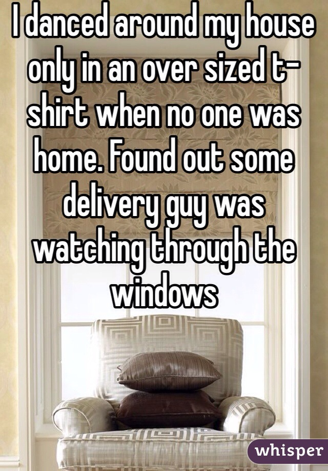I danced around my house only in an over sized t-shirt when no one was home. Found out some delivery guy was watching through the windows