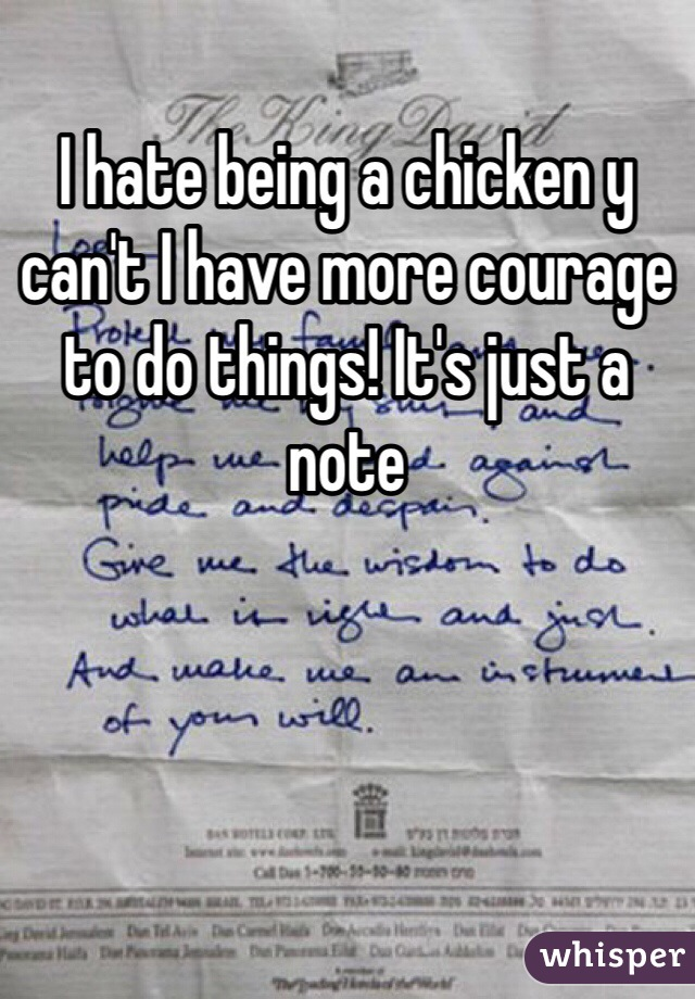 I hate being a chicken y can't I have more courage to do things! It's just a note