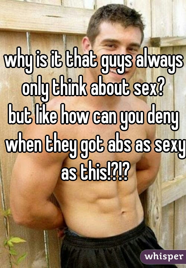 why is it that guys always only think about sex?   but like how can you deny when they got abs as sexy as this!?!?