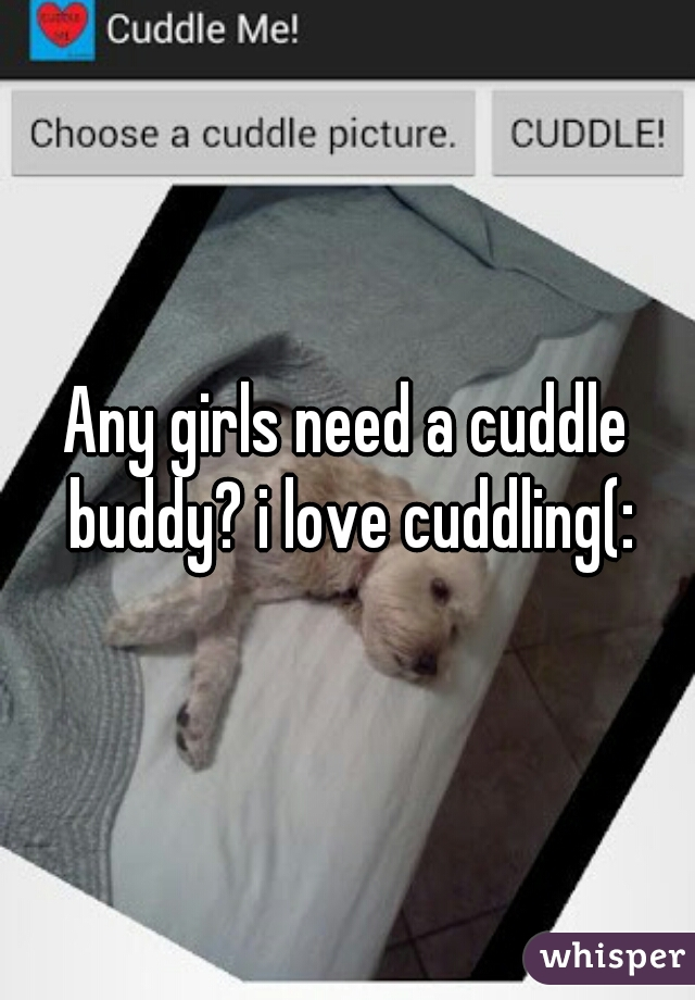 Any girls need a cuddle buddy? i love cuddling(: