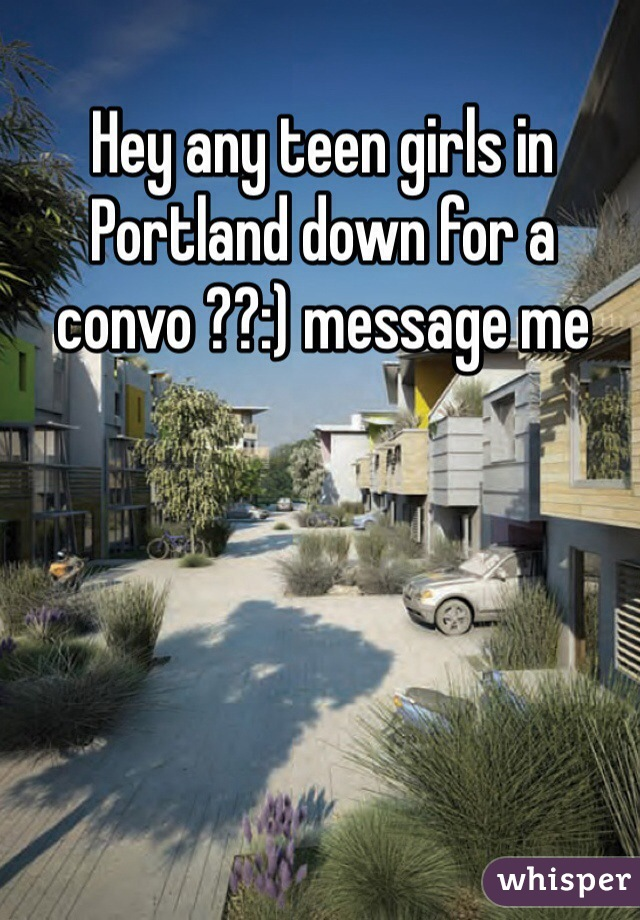 Hey any teen girls in Portland down for a convo ??:) message me