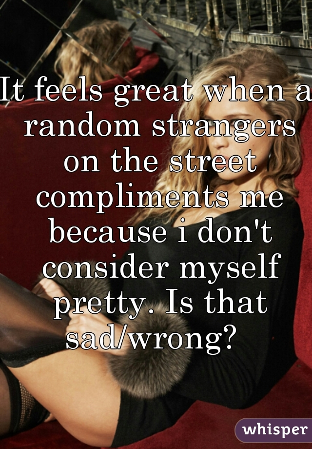 It feels great when a random strangers on the street compliments me because i don't consider myself pretty. Is that sad/wrong?