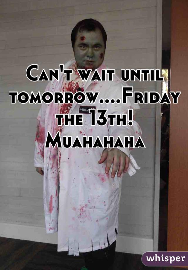 Can't wait until tomorrow....Friday the 13th! Muahahaha