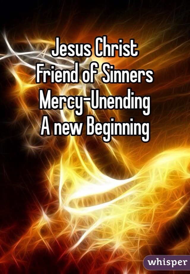 Jesus Christ  Friend of Sinners Mercy-Unending  A new Beginning