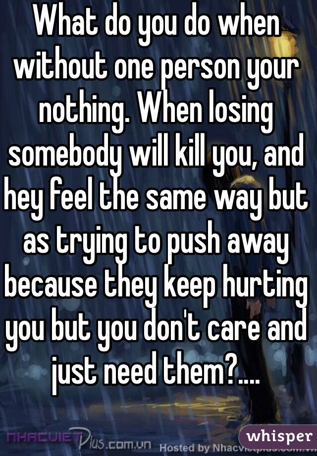 What do you do when without one person your nothing. When losing somebody will kill you, and hey feel the same way but as trying to push away because they keep hurting you but you don't care and just need them?....