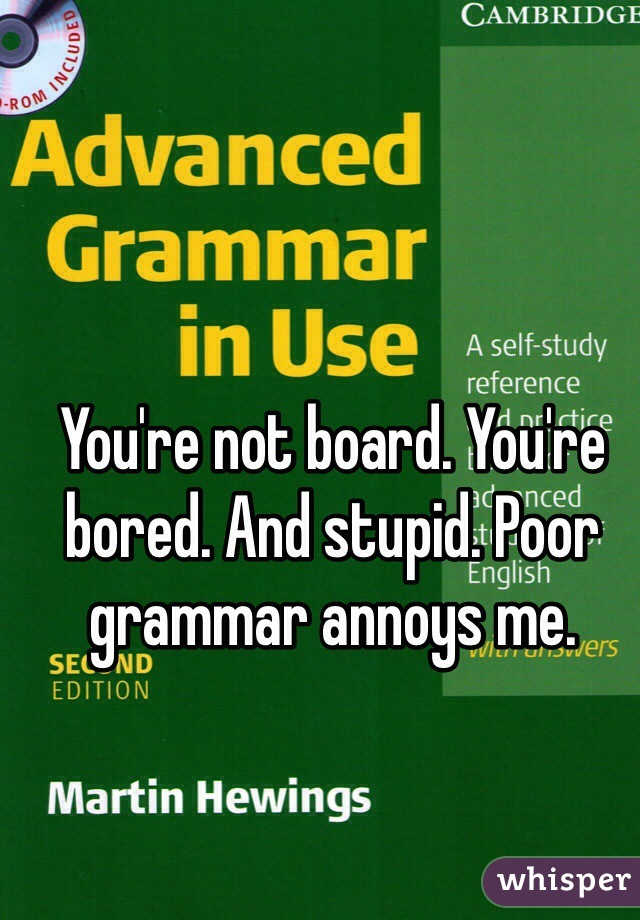 You're not board. You're bored. And stupid. Poor grammar annoys me.