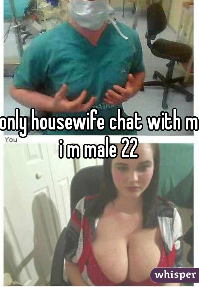 only housewife chat with me i m male 22