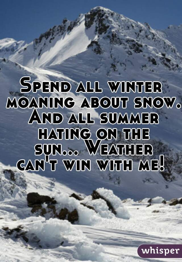 Spend all winter moaning about snow. And all summer hating on the sun... Weather can't win with me!