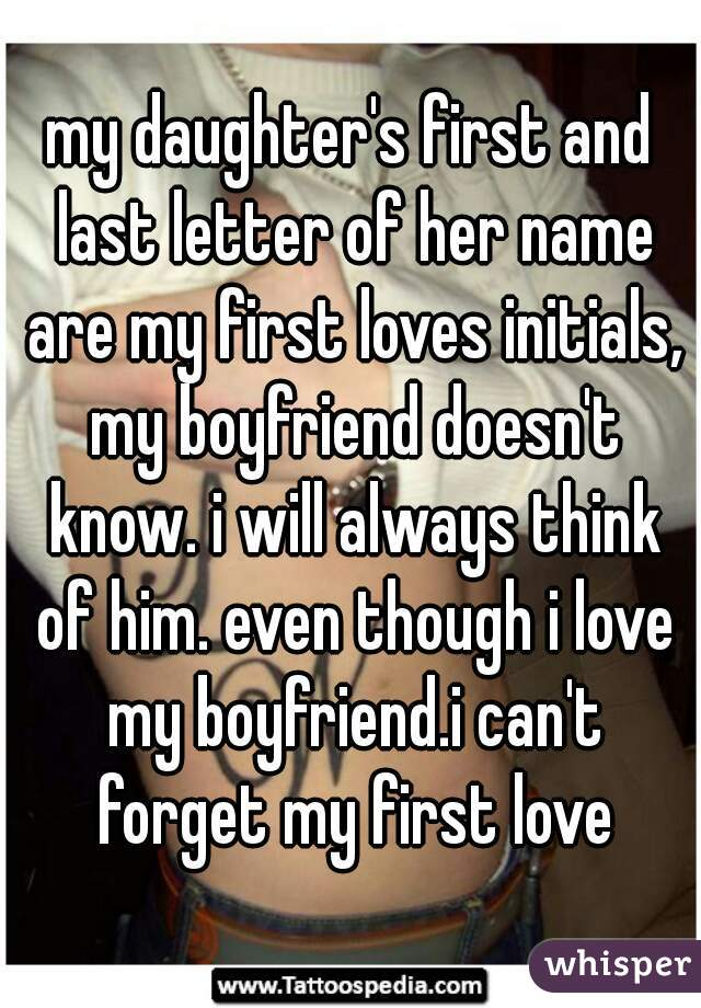 my daughter's first and last letter of her name are my first loves initials, my boyfriend doesn't know. i will always think of him. even though i love my boyfriend.i can't forget my first love