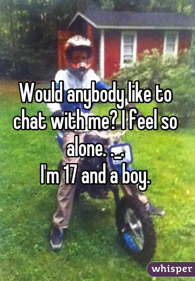 Would anybody like to chat with me? I feel so alone. ._. I'm 17 and a boy.