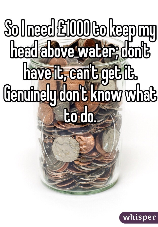So I need £1000 to keep my head above water; don't have it, can't get it. Genuinely don't know what to do.