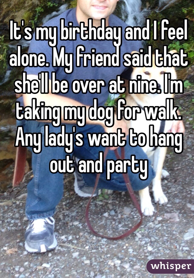 It's my birthday and I feel alone. My friend said that she'll be over at nine. I'm taking my dog for walk. Any lady's want to hang out and party