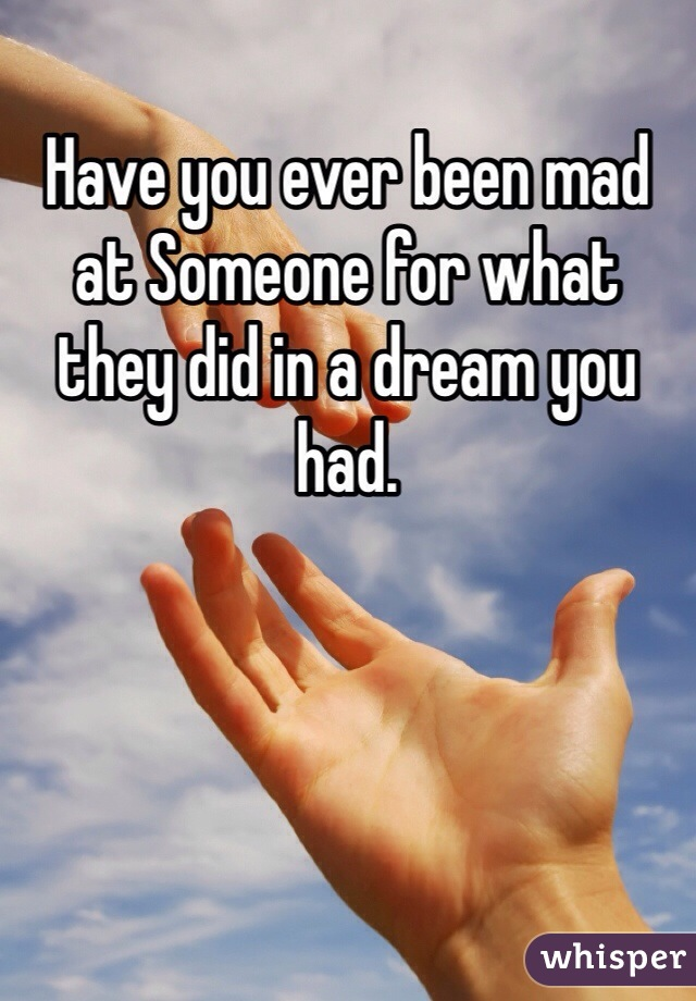Have you ever been mad at Someone for what they did in a dream you had.