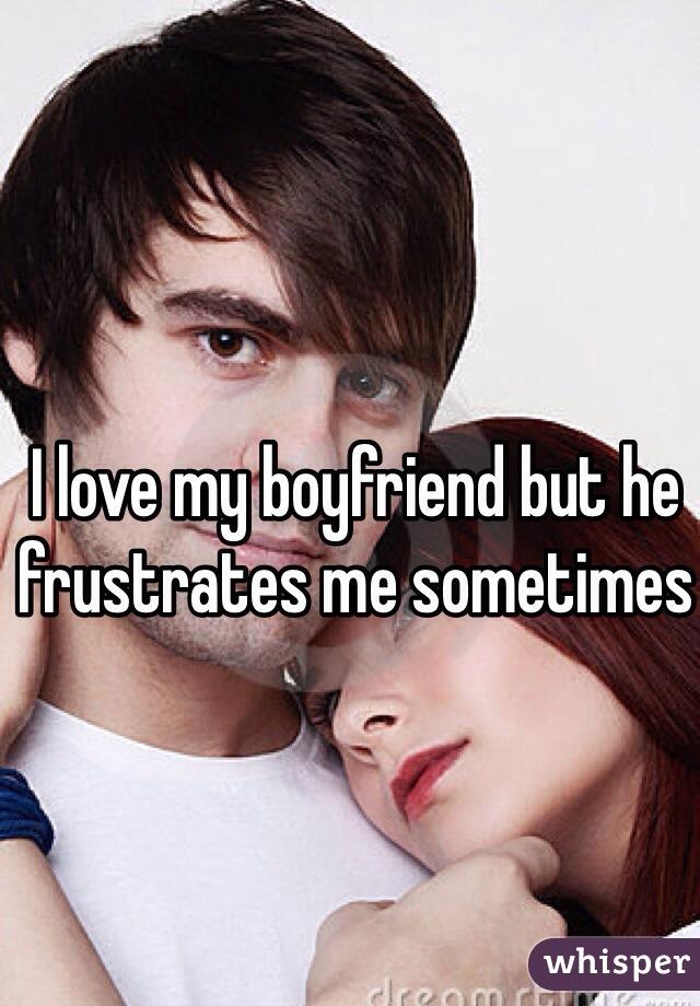 I love my boyfriend but he frustrates me sometimes