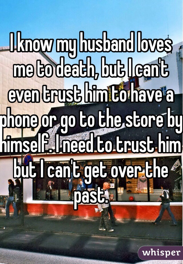 I know my husband loves me to death, but I can't even trust him to have a phone or go to the store by himself. I need to trust him but I can't get over the past.