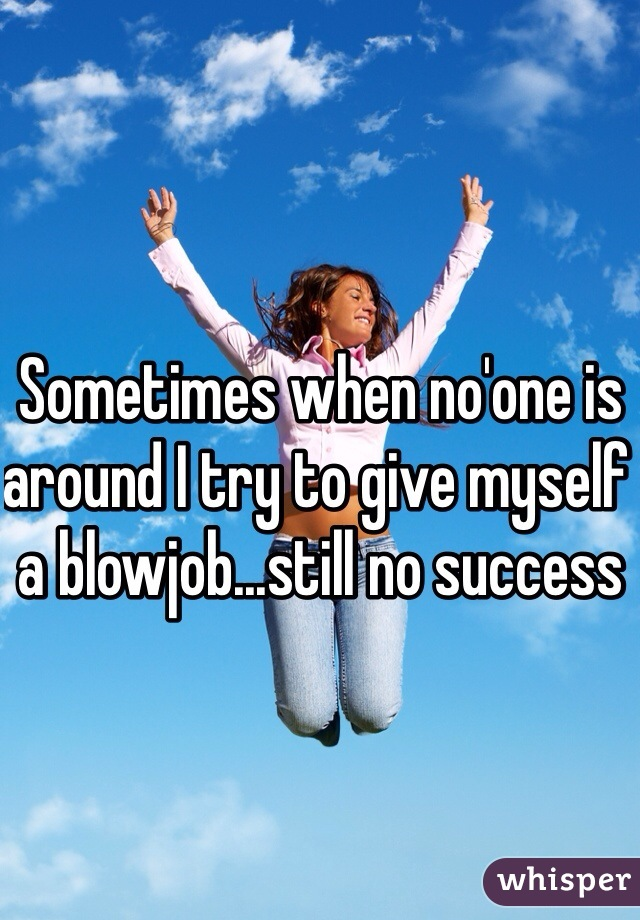 Sometimes when no'one is around I try to give myself a blowjob...still no success