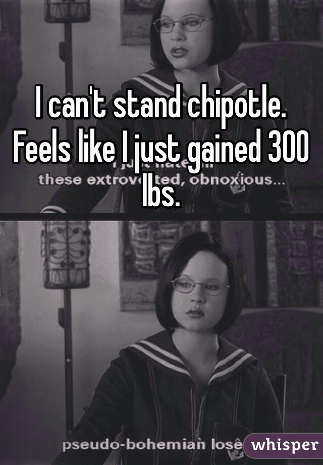 I can't stand chipotle. Feels like I just gained 300 lbs.