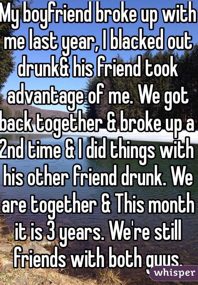My boyfriend broke up with me last year, I blacked out drunk& his friend took advantage of me. We got back together & broke up a 2nd time & I did things with his other friend drunk. We are together & This month it is 3 years. We're still friends with both guys.
