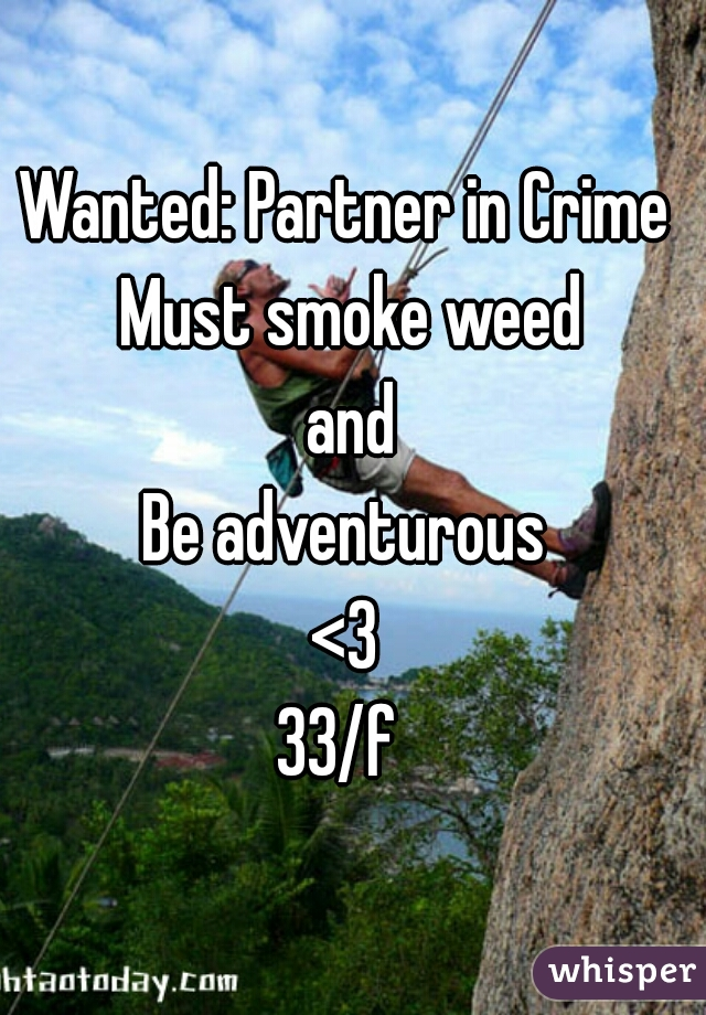 Wanted: Partner in Crime  Must smoke weed and Be adventurous  <3  33/f