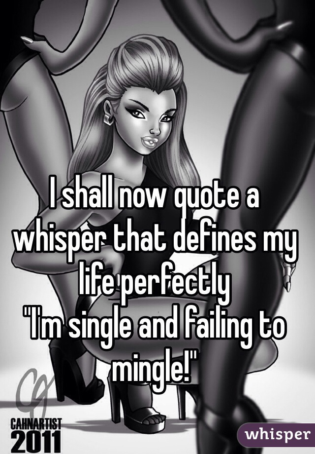 """I shall now quote a whisper that defines my life perfectly """"I'm single and failing to mingle!"""""""