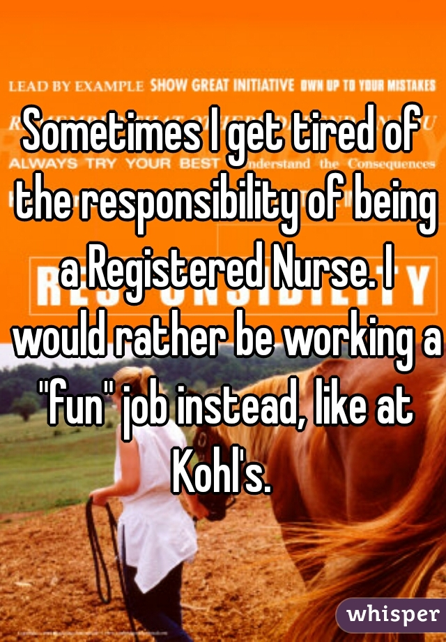 "Sometimes I get tired of the responsibility of being a Registered Nurse. I would rather be working a ""fun"" job instead, like at Kohl's."