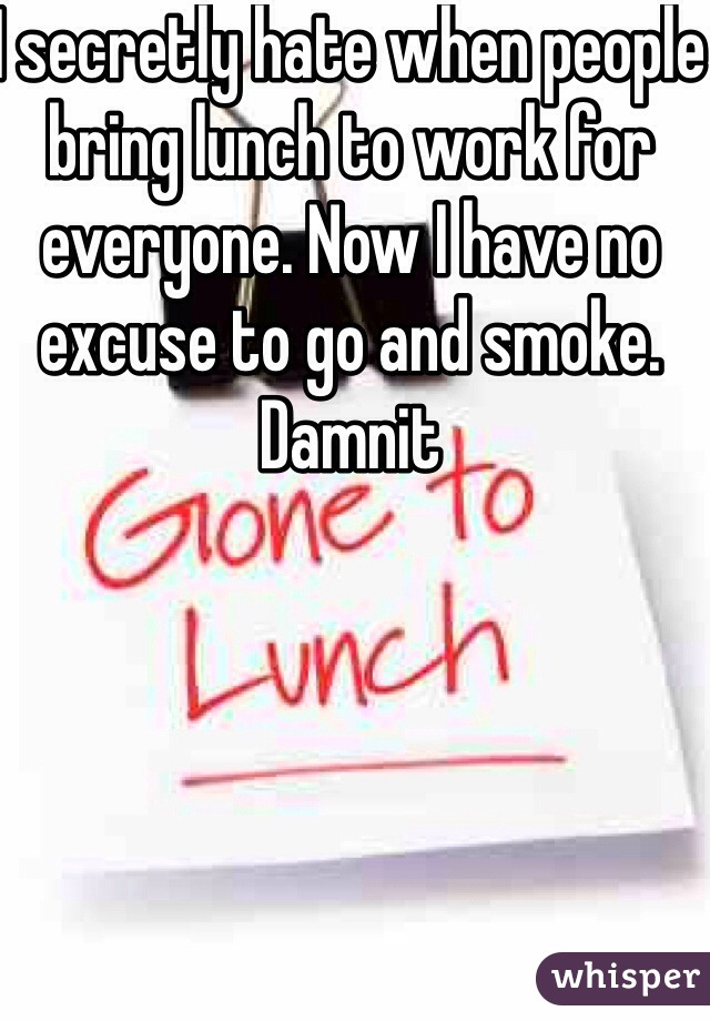 I secretly hate when people bring lunch to work for everyone. Now I have no excuse to go and smoke. Damnit