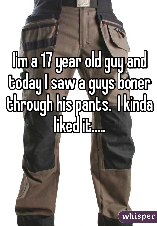 I'm a 17 year old guy and today I saw a guys boner through his pants.  I kinda liked it.....