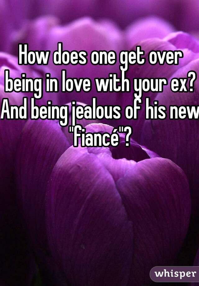 """How does one get over being in love with your ex? And being jealous of his new """"fiancé""""?"""