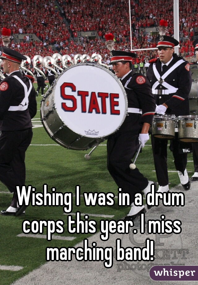Wishing I was in a drum corps this year. I miss marching band!