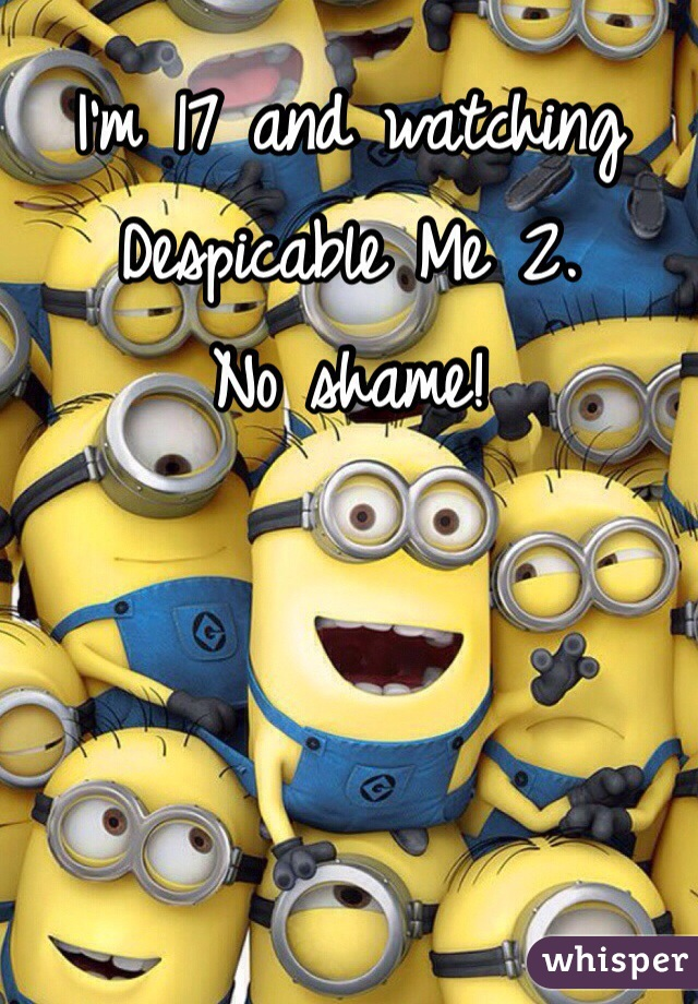 I'm 17 and watching Despicable Me 2.  No shame!