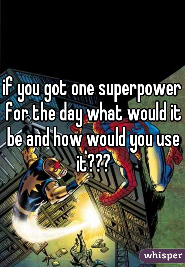 if you got one superpower for the day what would it be and how would you use it???
