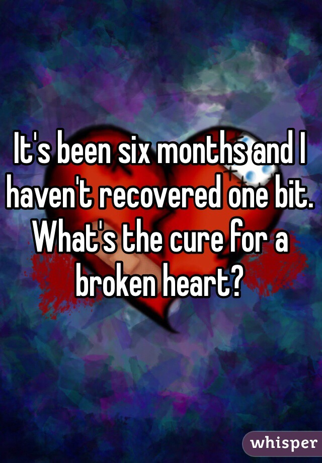 It's been six months and I haven't recovered one bit. What's the cure for a broken heart?