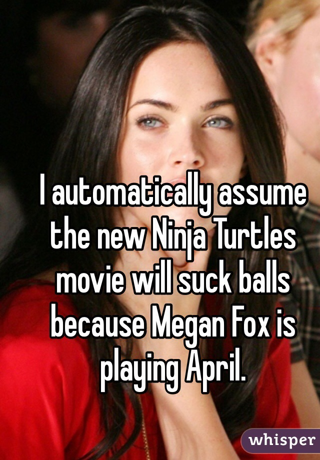 I automatically assume the new Ninja Turtles movie will suck balls because Megan Fox is playing April.