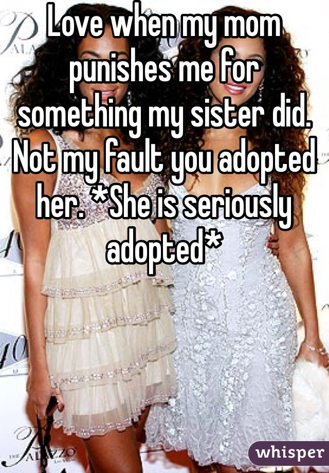 Love when my mom punishes me for something my sister did. Not my fault you adopted her. *She is seriously adopted*