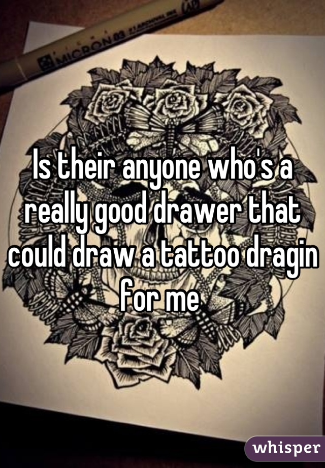 Is their anyone who's a really good drawer that could draw a tattoo dragin for me