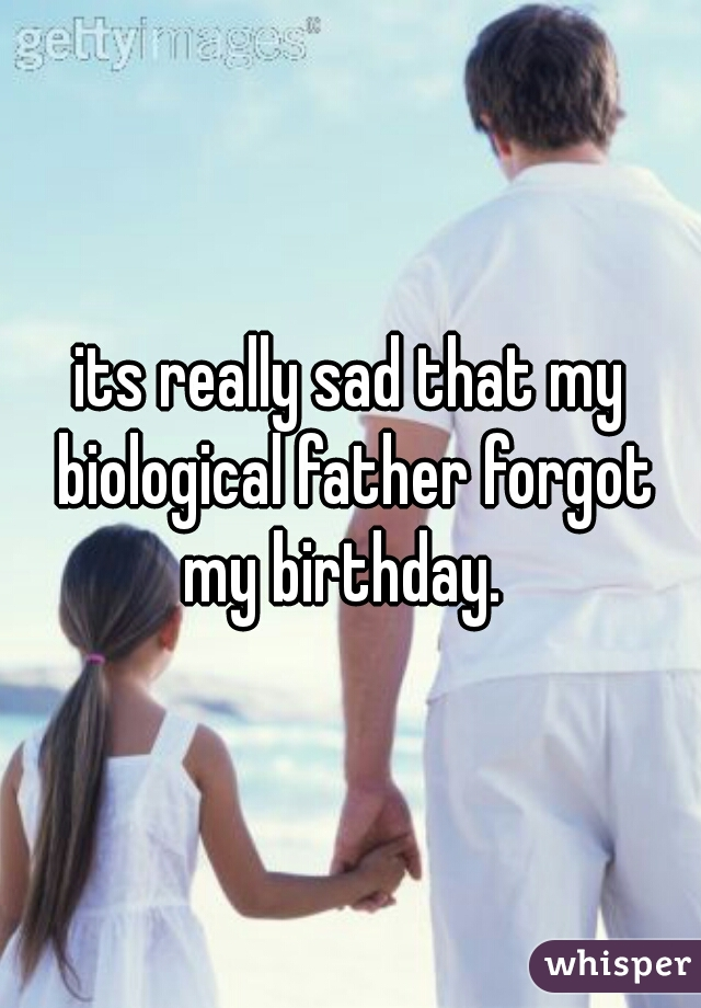its really sad that my biological father forgot my birthday.