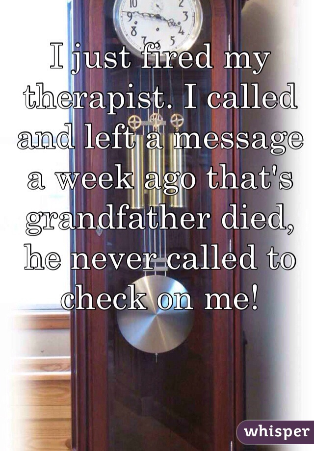 I just fired my therapist. I called and left a message a week ago that's grandfather died, he never called to check on me!