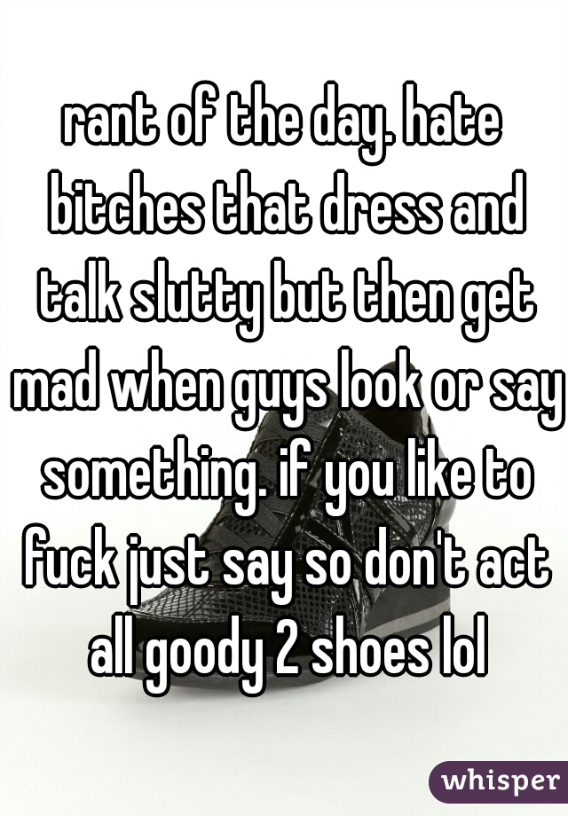 rant of the day. hate bitches that dress and talk slutty but then get mad when guys look or say something. if you like to fuck just say so don't act all goody 2 shoes lol