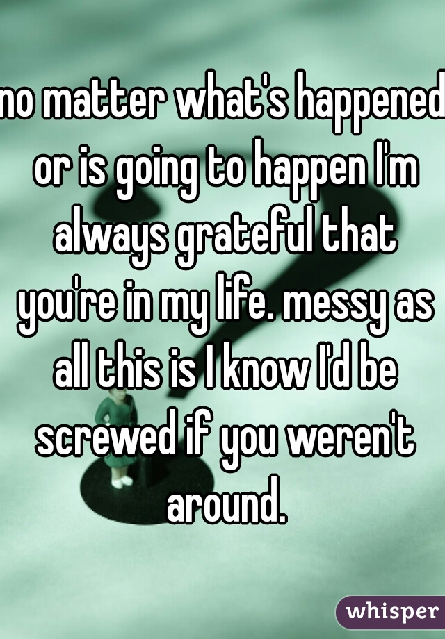 no matter what's happened or is going to happen I'm always grateful that you're in my life. messy as all this is I know I'd be screwed if you weren't around.